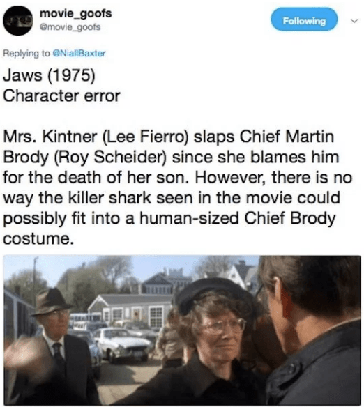 Text - movie_goofs @movie_goofs Following Replying to @NiallBaxter Jaws (1975) Character error Mrs. Kintner (Lee Fierro) slaps Chief Martin Brody (Roy Scheider) since she blames him for the death of her son. However, there is no way the killer shark seen in the movie could possibly fit into a human-sized Chief Brody costume