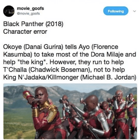 "Text - movie_goofs @movie_goofs Following Black Panther (2018) Character error Okoye (Danai Gurira) tells Ayo (Florence Kasumba) to take most of the Dora Milaje and help ""the king"". However, they run to help T'Challa (Chadwick Boseman), not to help King N'Jadaka/Killmonger (Michael B. Jordan)"