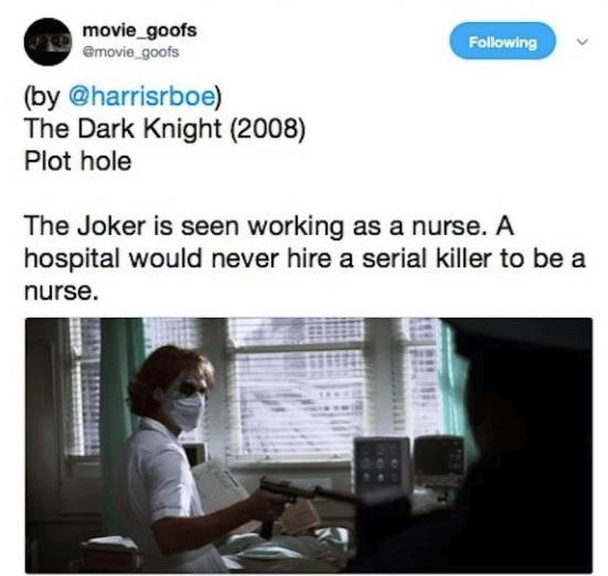 Text - movie_goofs @movie_goofs Following (by @harrisrboe) The Dark Knight (2008) Plot hole The Joker is seen working as a nurse. A hospital would never hire a serial killer to be a nurse.