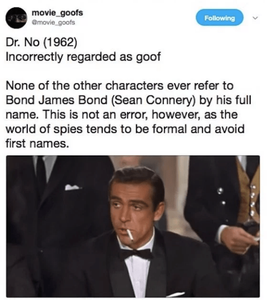 Text - movie_goofs @movie goofs Following Dr. No (1962) Incorrectly regarded as goof None of the other characters ever refer to Bond James Bond (Sean Connery) by his full name. This is not an error, however, as the world of spies tends to be formal and avoid first names.