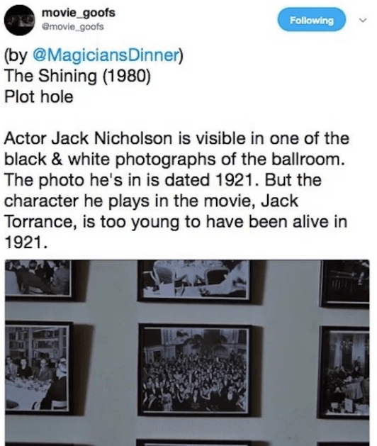 Text - movie_goofs @movie goofs Following (by @MagiciansDinner) The Shining (1980) Plot hole Actor Jack Nicholson is visible in one of the black & white photographs of the ballroom. The photo he's in is dated 1921. But the character he plays in the movie, Jack Torrance, is too young to have been alive in 1921