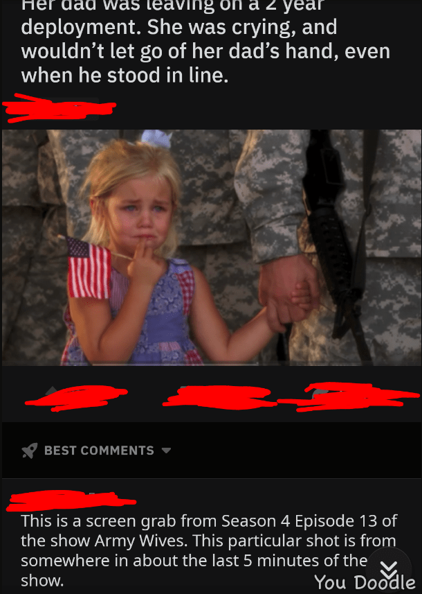 picture little girl holding soldier dad's hand her dad was leaving for a two year deployment. She was crying, and wouldn't let go of her dad's hand, even when he stood in line. BEST COMMENTS This is a screen grab from Season 4 Episode 13 of the show Army Wives. This particular shot is from somewhere in about the last 5 minutes of the You Doodle show.