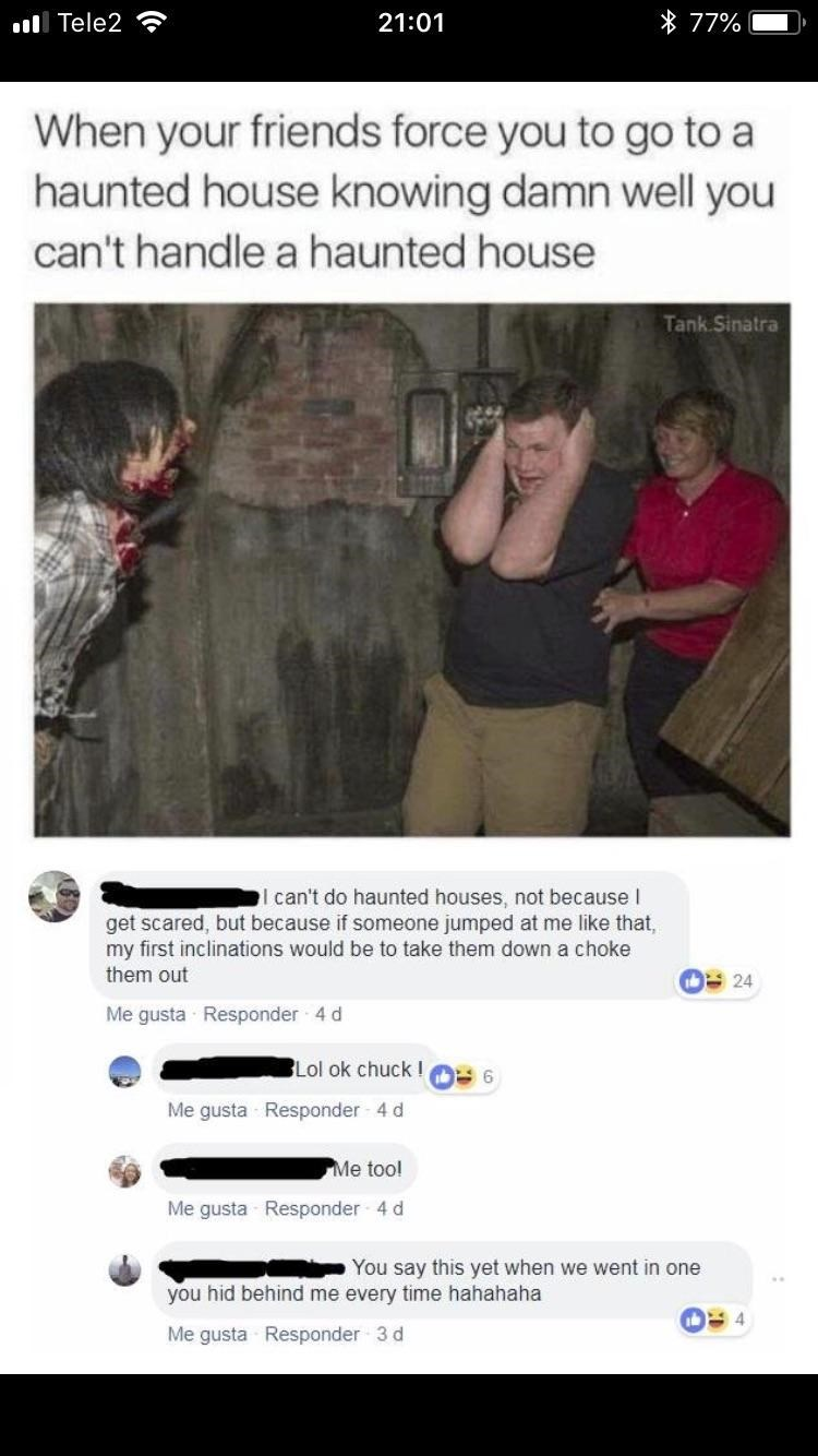 facebook post guy screaming in haunted house When your friends force you to go to a haunted house knowing damn well you can't handle a haunted house Tank Sinatra can't do haunted houses, not because I get scared, but because if someone jumped at me like that my first inclinations would be to take them down a choke them out 24 Me gusta Responder 4 d BLol ok chuck I 6 Me gusta Responder 4 d Me too! Me gusta Responder 4 d You say this yet when we went i