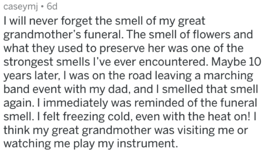 Text - caseymj 6d I will never forget the smell of my great grandmother's funeral. The smell of flowers and what they used to preserve her was one of the strongest smells I've ever encountered. Maybe 10 years later, I was on the road leaving a marching band event with my dad, and I smelled that smell again. I immediately was reminded of the funeral smell. I felt freezing cold, even with the heat on! think my great grandmother was visiting me or watching me play my instrument.
