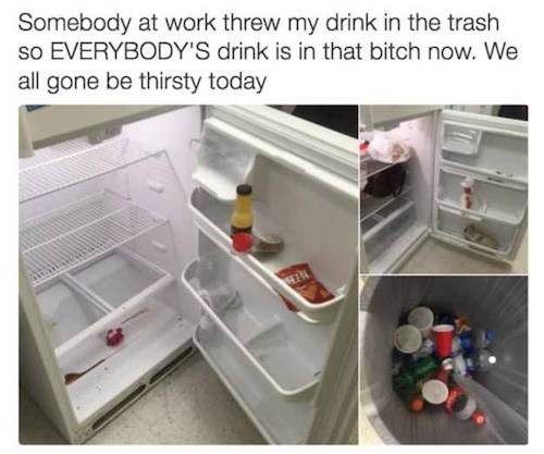 Product - Somebody at work threw my drink in the trash so EVERYBODY'S drink is in that bitch now. We all gone be thirsty today