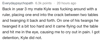 Text - Everydaypsychopath 6.3k points 20 hours ago Back in year 3 my mate Kyle was fucking around with a ruler, placing one end into the crack between two tables and twanging it back and forth. On one of his twangs he twanged it a bit too hard and it came flying out the table and hit me in the eye, causing me to cry out in pain. I got detention, Kyle did not.
