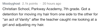 """Text - Moobyghost 2.1k points 20 hours ago Christian School, Parkway Academy, 7th grade. Got a detention for moving my hair from one side to the other for """"an act of Vanity"""" after the teacher caught me looking at a girl and adjusting my hair."""