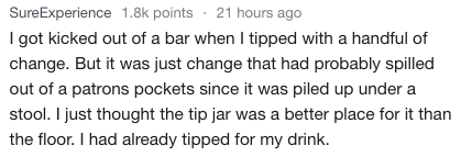Text - SureExperience 1.8k points 21 hours ago I got kicked out of a bar when I tipped with a handful of change. But it was just change that had probably spilled out of a patrons pockets since it was piled up under a stool. I just thought the tip jar was a better place for it than the floor. I had already tipped for my drink