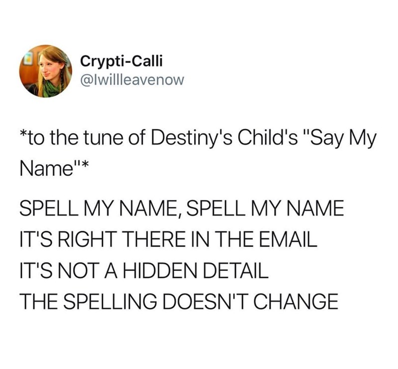 "Tweet that reads, ""To the tune of Destiny's Child's 'Say My Name:' SPELL MY NAME, SPELL MY NAME, IT'S RIGHT THERE IN THE EMAIL, IT'S NOT A HIDDEN DETAIL, THE SPELLING DOESN'T CHANGE"""