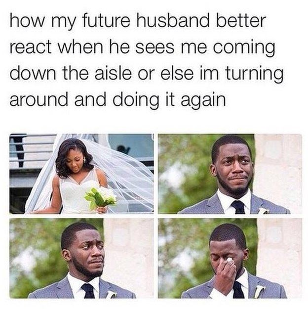 "Caption that reads, ""How my future husband better react when he sees me coming down the aisle or else I'm turning around and doing it again"" above some pic of a groom crying when he sees his bride"