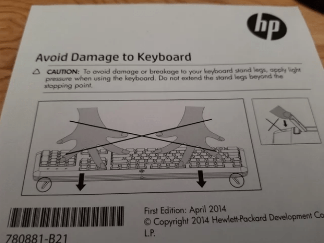 Text - hp Avoid Damage to Keyboard A CAUTION: To avoid damage or breakage to your keyboard stand legs, apply light pressure when using the keyboard. Do not extend the stand legs beyond the stopping point. First Edition: April 2014 O Copyright 2014 Hewlett-Packard Development Ca L.P. 780881-B21
