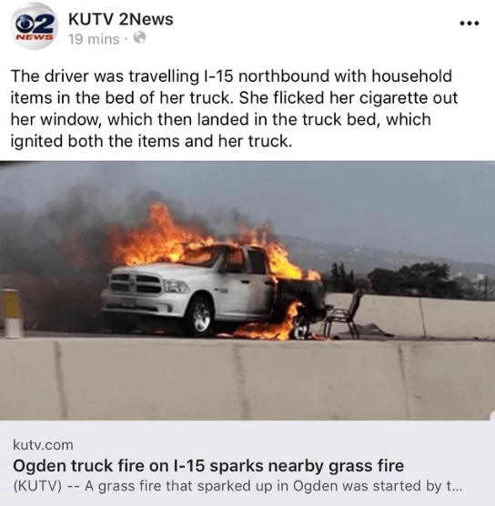 Land vehicle - KUTV 2News NEWS 19 mins The driver was travelling I-15 northbound with household items in the bed of her truck. She flicked her cigarette out her window, which then landed in the truck bed, which ignited both the items and her truck kutv.com Ogden truck fire on I-15 sparks nearby grass fire (KUTV) -A grass fire that sparked up in Ogden was started by t...