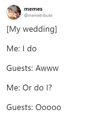 wedding - Text - memes @memetribute [My wedding] Me: I do Guests: Awww Me: Or do 1? Guests: Ooo00
