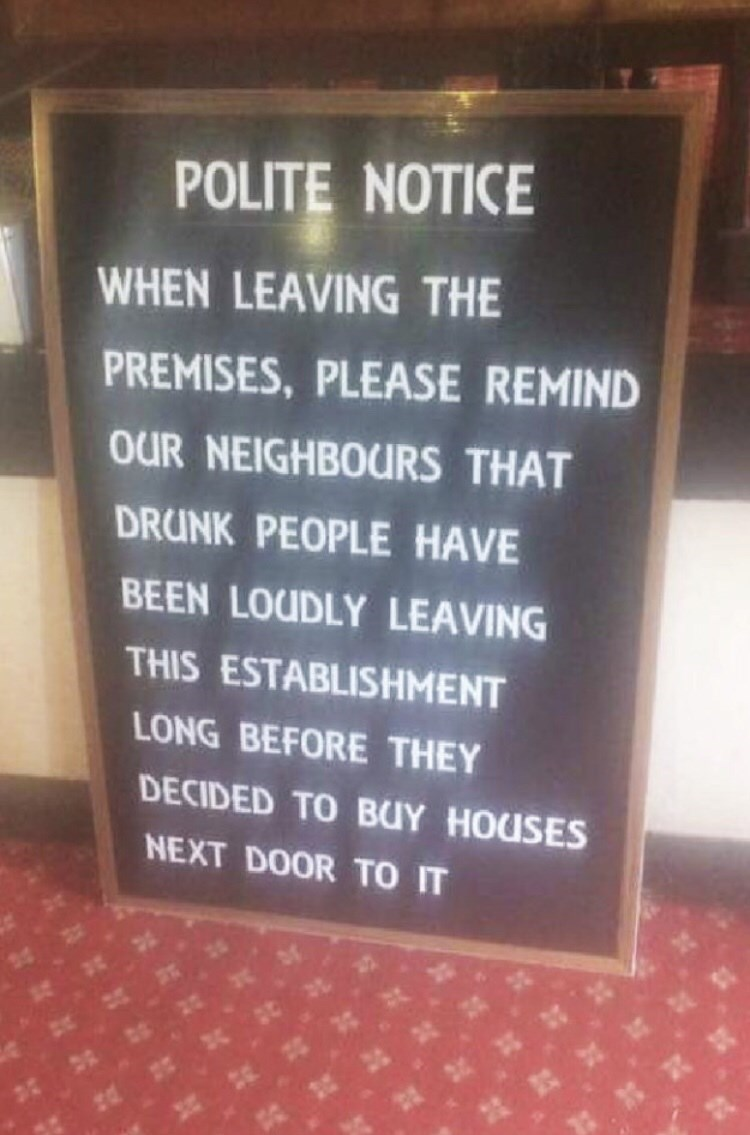 Text - POLITE NOTICE WHEN LEAVING THE PREMISES, PLEASE REMIND OUR NEIGHBOURS THAT DRUNK PEOPLE HAVE BEEN LOUDLY LEAVING THIS ESTABLISHMENT LONG BEFORE THEY DECIDED TO BUY HOUSES NEXT DOOR TO IT