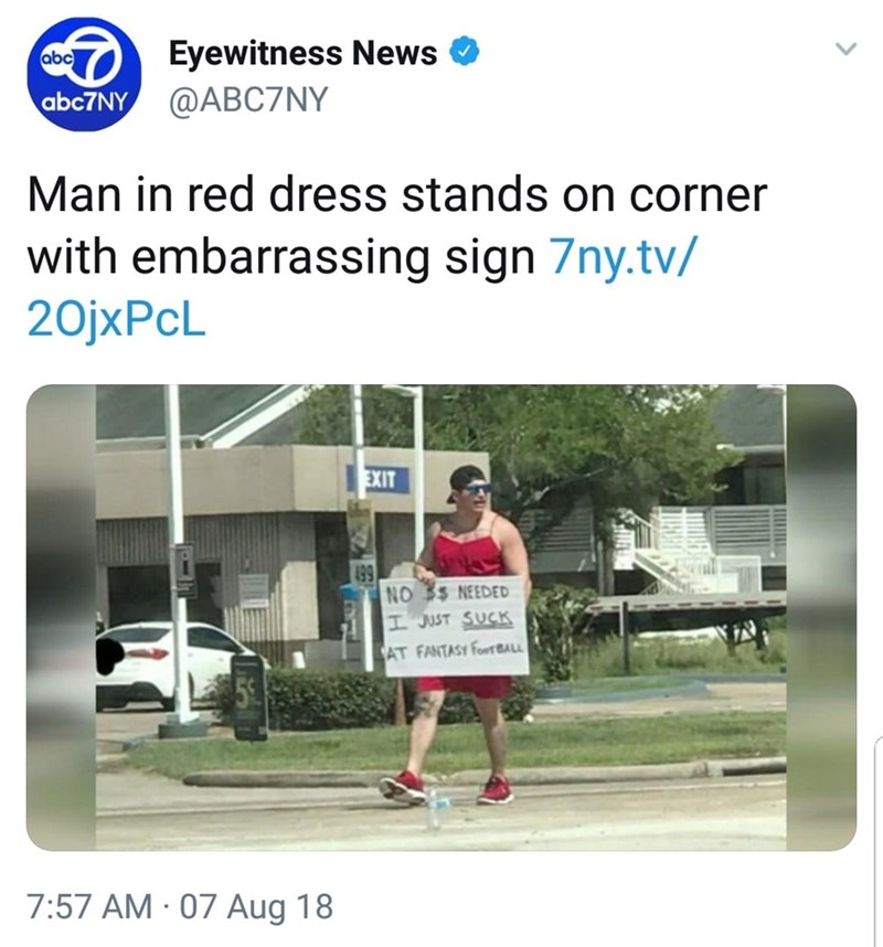 Text - Eyewitness News @ABC7NY abc abc7NY Man in red dress stands on corner with embarrassing sign 7ny.tv/ 20JXPCL EXIT 19 NO $ NEEDED H JUST SUCK AT FANTASY FORBALL 7:57 AM 07 Aug 18