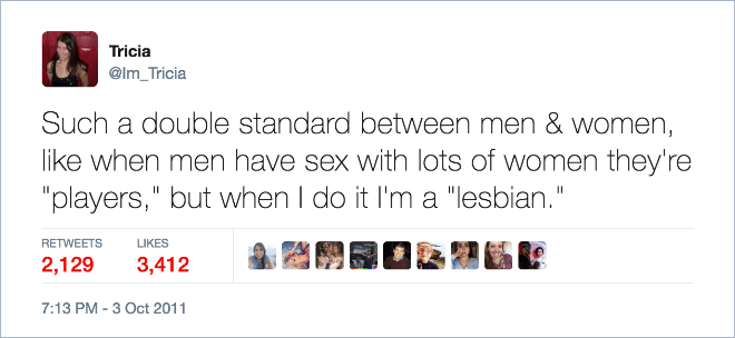 "funny dating - Text - Tricia @Im_Tricia Such a double standard between men & women, like when men have sex with lots of women they're ""players,"" but when I do it I'm a ""lesbian."" RETWEETS LIKES 2,129 3,412 7:13 PM -3 Oct 2011"