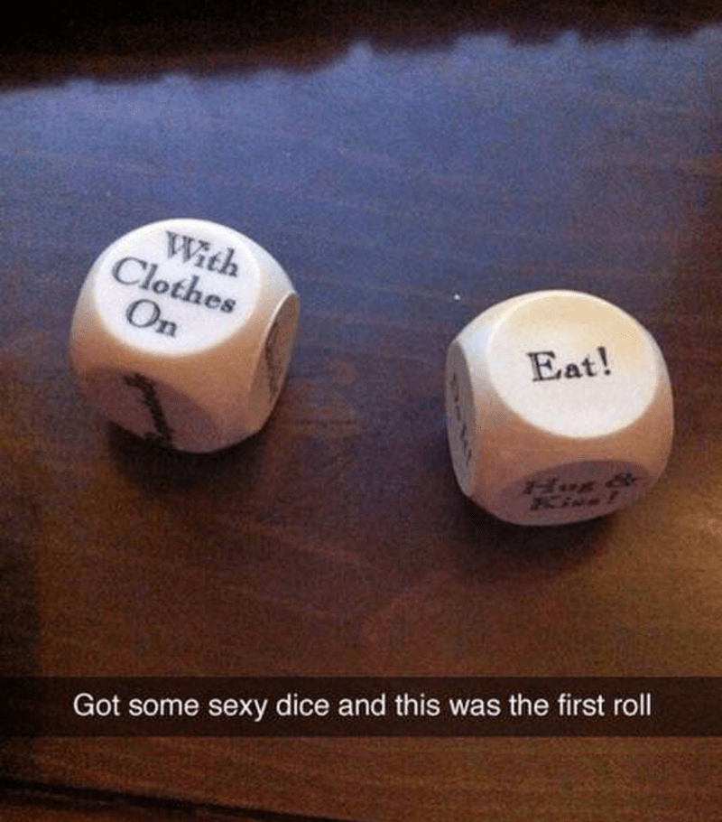 "Snapchat text overlay that reads, ""Got some sexy dice and this was the first roll"" over two dice that read ""Eat"" and ""With clothes on"""