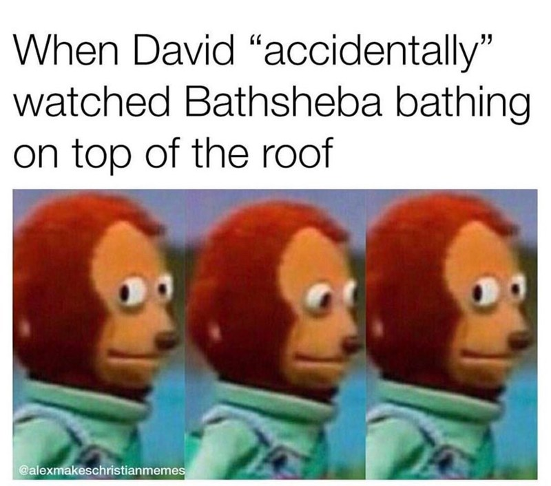 "Text - When David ""accidentally"" watched Bathsheba bathing on top of the roof @alexmakeschristianmemes"