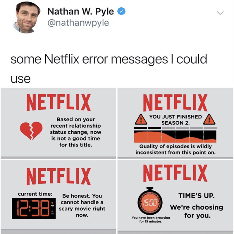 Text - Nathan W. Pyle @nathanwpyle some Netflix error messages I could use NETFLIX NETFLIX YOU JUST FINISHED Based on your SEASON 2 recent relationship status change, now is not a good time for this title. Quality of episodes is wildly inconsistent from this point on. NETFLIX NETFLIX current time: TIME'S UP. Be honest. You 1238 15:00 cannot handle a We're choosing for you. AM scary movie right now. You have been browsing for 15 minutes.