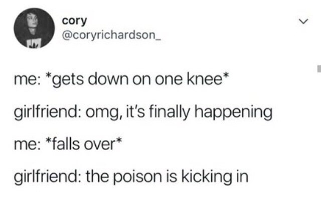 """Text - cory @coryrichardson_ L me: """"gets down on one knee* girlfriend: omg, it's finally happening me: *falls over* girlfriend: the poison is kicking in"""