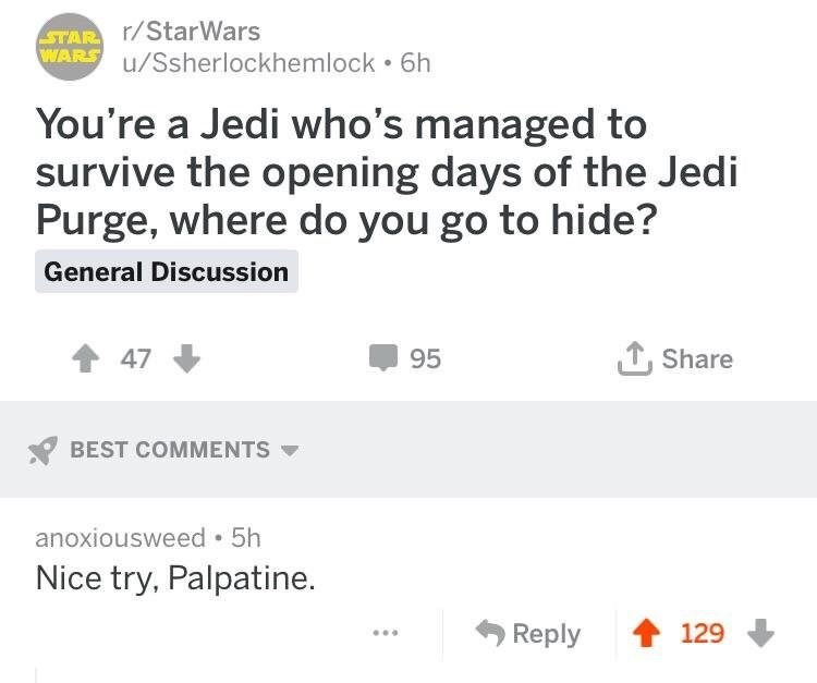 Text - STAR /StarWars WARS u/Ssherlockhemlock 6h You're a Jedi who's managed to survive the opening days of the Jedi Purge, where do you go to hide? General Discussion Share 47 95 BEST COMMENTS anoxiousweed 5h Nice try, Palpatine. Reply 129