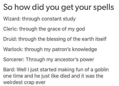 Text - So how did you get your spells Wizard: through constant study Cleric: through the grace of my god Druid: through the blessing of the earth itself Warlock: through my patron's knowledge Sorcerer: Through my ancestor's power Bard: Well I just started making fun of a goblin one time and he just like died and it was the weirdest crap ever