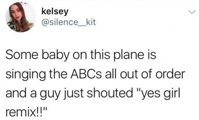"Text - kelsey @silence_kit Some baby on this plane is singing the ABCS all out of order and a guy just shouted ""yes girl remix!!"""