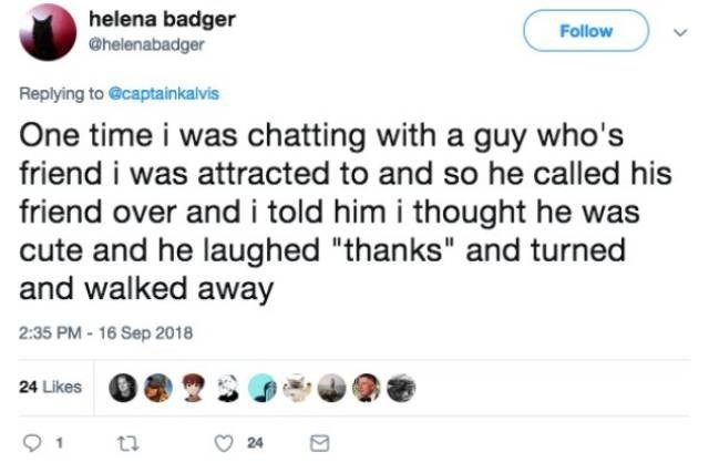 "Text - helena badger @helenabadger Follow Replying to @captainkalvis One time i was chatting with a guy who's friend i was attracted to and so he called his friend over and i told him i thought he was cute and he laughed ""thanks"" and turned and walked away 2:35 PM- 16 Sep 2018 24 Likes ta 24"