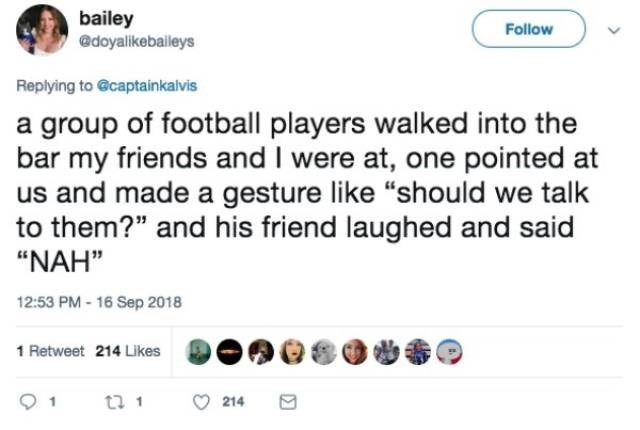 "Text - bailey @doyalikebaileys Follow Replying to @captainkalvis a group of football players walked into the bar my friends and I were at, one pointed at us and made a gesture like ""should we talk to them?"" and his friend laughed and said ""NAH"" 12:53 PM-16 Sep 2018 1 Retweet 214 Likes t 1 214"
