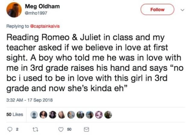 "Text - Meg Oldham Follow @mho1997 Replying to @captainkalvis Reading Romeo & Juliet in class and my teacher asked if we believe in love at first sight. A boy who told me he was in love with me in 3rd grade raises his hand and says ""no bc i used to be in love with this girl in 3rd grade and now she's kinda eh"" 3:32 AM-17 Sep 2018 50 Likes 50"