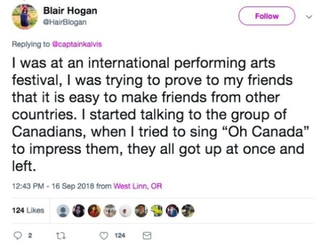 "Text - Blair Hogan eHairBlogan Follow Replying to @captainkalvis I was at an international performing arts festival, I was trying to prove to my friends that it is easy to make friends from other countries. I started talking to the group of Canadians, when I tried to sing ""Oh Canada"" to impress them, they all got up at once and left 12:43 PM-16 Sep 2018 from West Linn, OR 124 Likes 124"