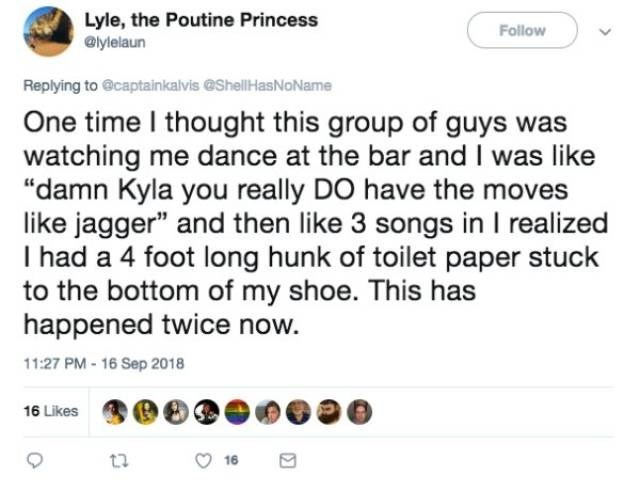 "Text - Lyle, the Poutine Princess @lylelaun Follow Replying to @captainkalvis @ShellHasNOName One time I thought this group of guys was watching me dance at the bar and I was like ""damn Kyla you really DO have the moves like jagger"" and then like 3 songs in I realized I had a 4 foot long hunk of toilet paper stuck to the bottom of my shoe. This has happened twice now 11:27 PM-16 Sep 2018 16 Likes 16"
