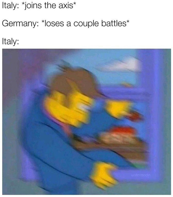 """Caption that reads, """"Italy: *Joins the axis;* Germany: *Loses a couple battles;* Italy: ..."""" above a pic of the principal from The Simpsons climbing out of a window"""