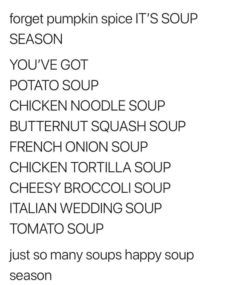 Text - forget pumpkin spice IT'S SOUP SEASON YOU'VE GOT POTATO SOUP CHICKEN NOODLE SOUP BUTTERNUT SQUASH SOUP FRENCH ONION SOUP CHICKEN TORTILLA SOUP CHEESY BROCCOLI SOUP ITALIAN WEDDING SOUP TOMATO SOUP just so many soups happy soup season
