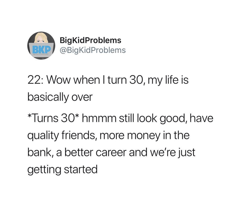 Text - BigKidProblems BKP @BigKid Problems Oiews 22: Wow when I turn 30, my life is basically over *Turns 30* hmmm still look good, have quality friends, more money in the bank, a better career and we're just getting started
