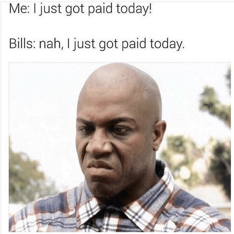 Face - Me: I just got paid today! Bills: nah, I just got paid today.