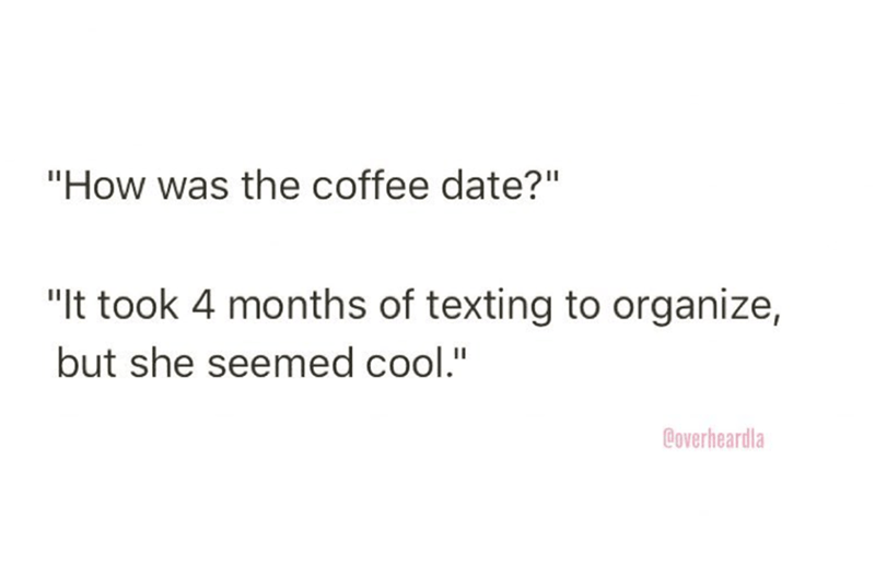 """Text - """"How was the coffee date?"""" """"It took 4 months of texting to organize, but she seemed cool."""" Boverheardla"""