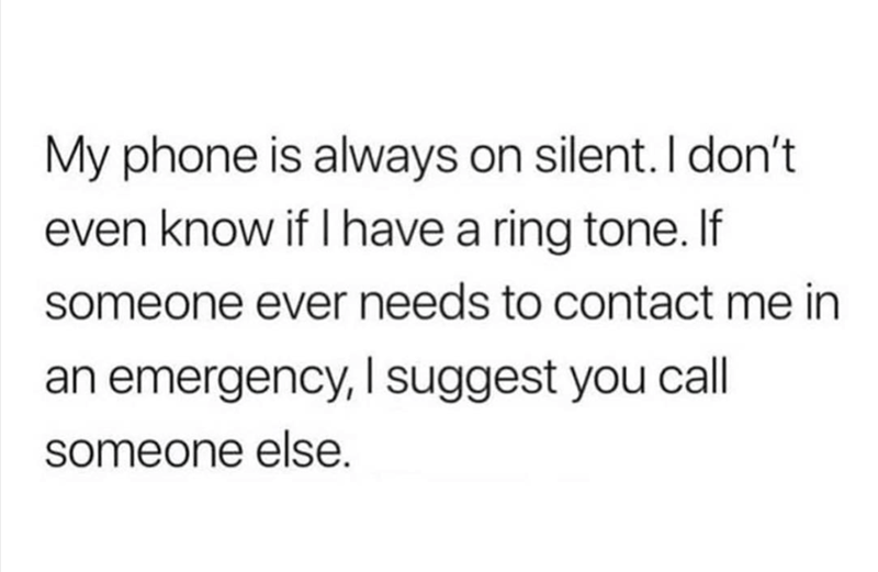 """Text that reads, """"My phone is always on silent. I don't even know if I have a ring tone. If someone ever needs to contact me in an emergency, I suggest you call someone else"""""""