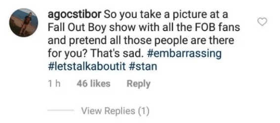Text - agocstibor So you take a picture at a Fall Out Boy show with all the FOB fans and pretend all those people are there for you? That's sad. #embarrassing #letstalkaboutit #stan Reply 1 h 46 likes View Replies (1)