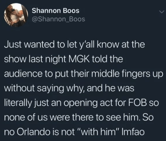 """Text - Shannon Boos @Shannon Boos Just wanted to let y'all know at the show last night MGK told the audience to put their middle fingers up without saying why, and he was literally just an opening act for FOB so none of us were there to see him. So no Orlando is not """"with him"""" Imfao"""