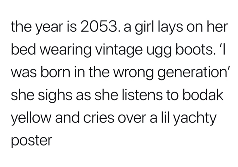 """Text that reads, """"The year is 2053. A girl lays on her bed wearing vintage Ugg boots. 'I was born in the wrong generation,' she sighs as she listens to Bodak Yellow and cries over a Lil Yachty poster"""""""