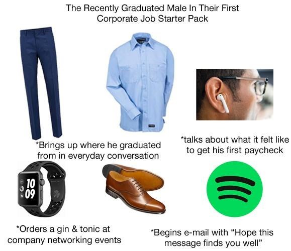 """The recently graduated male in their first corporate job starter pack"""