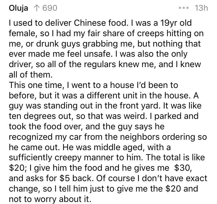 delivery story - Text - 13h Oluja 1 690 I used to deliver Chinese food. I was a 19yr old female, so I had my fair share of creeps hitting on me, or drunk guys grabbing me, but nothing that ever made me feel unsafe. I was also the only driver, so all of the regulars knew me, and I knew all of them This one time, I went to a house l'd been to before, but it was a different unit in the house. A guy was standing out in the front yard. It was like ten degrees out, so that was weird. I parked and took