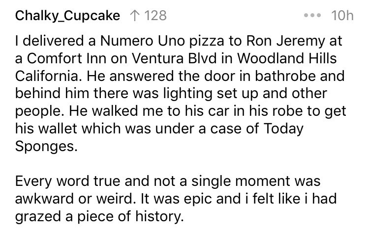 delivery story - Text - Chalky_Cupcake 1 128 10h Idelivered a Numero Uno pizza to Ron Jeremy at a Comfort Inn on Ventura Blvd in Woodland Hills California. He answered the door in bathrobe and behind him there was lighting set up and other people. He walked me to his car in his robe to get his wallet which was under a case of Today Sponges. Every word true and not a single moment was awkward or weird. It was epic and i felt like i had grazed a piece of history.
