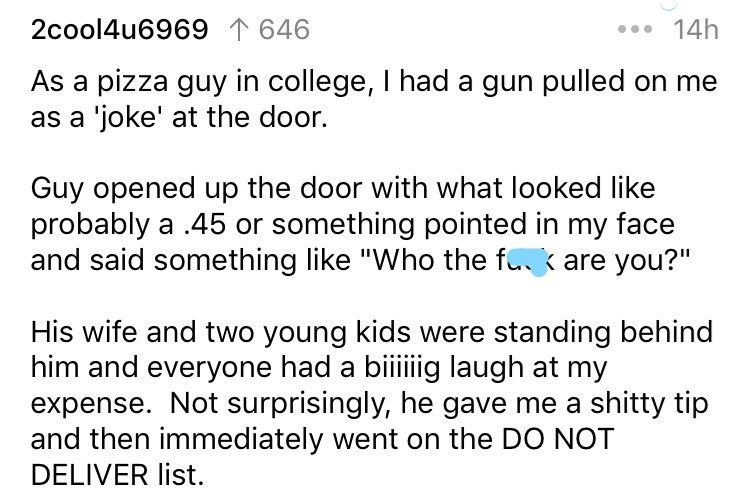 "delivery story - Text - 2cool4u6969 T646 14h As a pizza guy in college, I had a gun pulled on me as a 'joke' at the door. Guy opened up the door with what looked like probably a .45 or something pointed in my face and said something like ""Who the fk are you?"" His wife and two young kids were standing behind him and everyone had a biiiiig laugh at my expense. Not surprisingly, he gave me a shitty tip and then immediately went on the DO NOT DELIVER list."