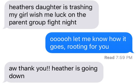 Text - heathers daughter is trashing my girl wish me luck on the parent group fight night ohh0oh let me know how it goes, rooting for you Read 7:59 PM aw thank you!! heather is going down