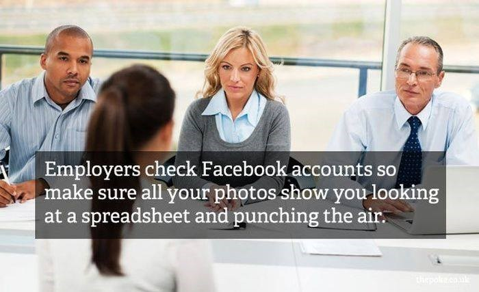 People - Employers check Facebook accounts so make sure all your photos show you looking at a spreadsheet and punching the air tepo.co
