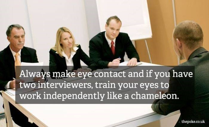 Job - Always make eye contact and if you have two interviewers, train your eyes to work independently like a chameleon. thepoke.co.uk