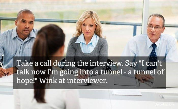 """People - Take a call during the interview. Say """"I can't talk now I'm going into a tunnel-a tunnel of hope!"""" Wink at interviewer. tepo.co"""