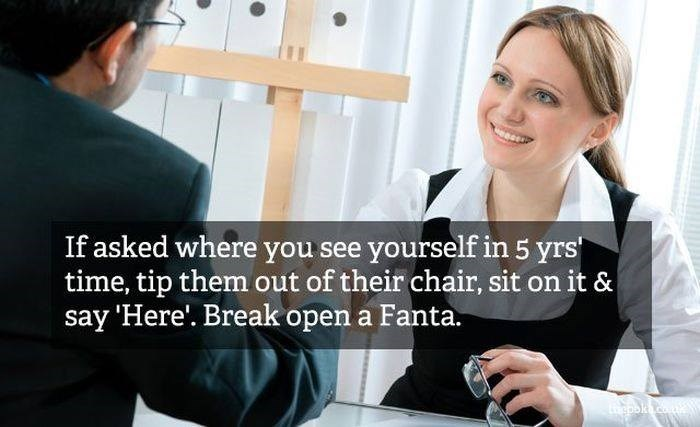 Job - If asked where you see yourself in 5 yrs time, tip them out of their chair, sit on it & say 'Here'. Break open a Fanta. ১c